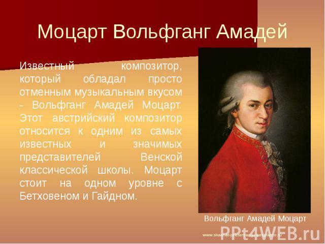 Моцарт Вольфганг Амадей Известный композитор, который обладал просто отменным музыкальным вкусом - Вольфганг Амадей Моцарт. Этот австрийский композитор относится к одним из самых известных и значимых представителей Венской классической школы. Моцарт…