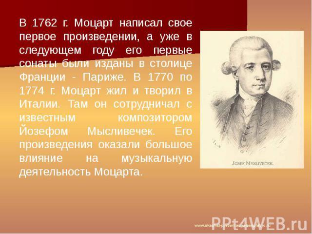 В 1762 г. Моцарт написал свое первое произведении, а уже в следующем году его первые сонаты были изданы в столице Франции - Париже. В 1770 по 1774 г. Моцарт жил и творил в Италии. Там он сотрудничал с известным композитором Йозефом Мысливечек. Его п…