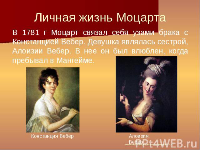 Личная жизнь Моцарта В 1781 г Моцарт связал себя узами брака с Констанцией Вебер. Девушка являлась сестрой, Алоизии Вебер. В нее он был влюблен, когда пребывал в Мангейме.