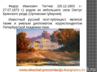 Федор Иванович Тютчев (05.12.1803 г.-27.07.1873 г.) родом из небольшого села Овс