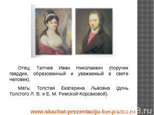 Отец: Тютчев Иван Николаевич (поручик гвардии, образованный и уважаемый в свете