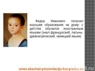Федор Иванович получил хорошее образование на дому: с детства обучался иностранн