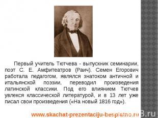 Первый учитель Тютчева - выпускник семинарии, поэт С. Е. Амфитеатров (Раич). Сем