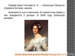 Первая жена Тютчева Ф. И.. – Элеонора Петерсон (графиня Ботмер, немка). Первая ж