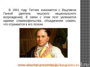 В 1841 году Тютчев знакомится с Вацлавом Ганкой (деятель чешского национального