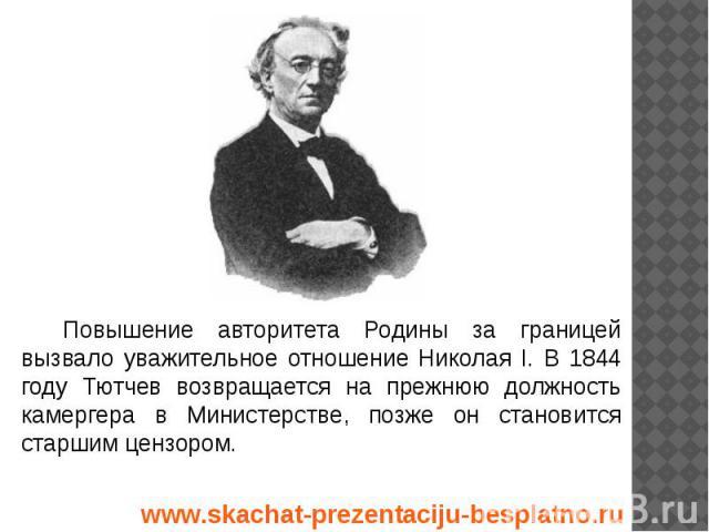 Повышение авторитета Родины за границей вызвало уважительное отношение Николая I. В 1844 году Тютчев возвращается на прежнюю должность камергера в Министерстве, позже он становится старшим цензором. Повышение авторитета Родины за границей вызвало ув…