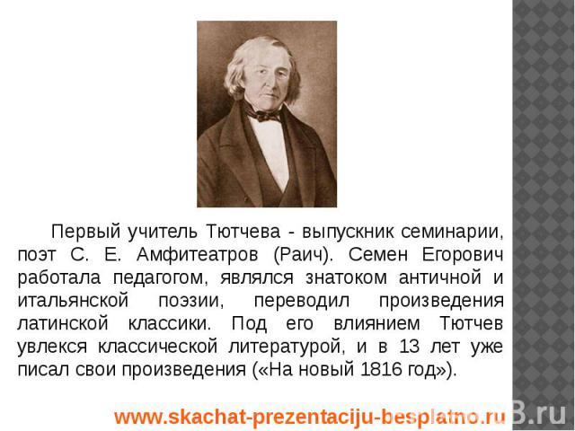 Первый учитель Тютчева - выпускник семинарии, поэт С. Е. Амфитеатров (Раич). Семен Егорович работала педагогом, являлся знатоком античной и итальянской поэзии, переводил произведения латинской классики. Под его влиянием Тютчев увлекся классической л…