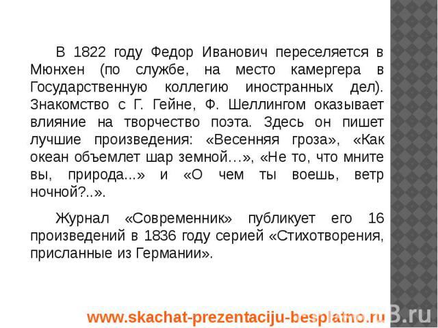 В 1822 году Федор Иванович переселяется в Мюнхен (по службе, на место камергера в Государственную коллегию иностранных дел). Знакомство с Г. Гейне, Ф. Шеллингом оказывает влияние на творчество поэта. Здесь он пишет лучшие произведения: «Весенняя гро…