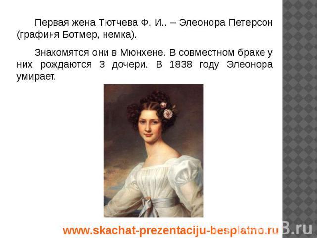 Первая жена Тютчева Ф. И.. – Элеонора Петерсон (графиня Ботмер, немка). Первая жена Тютчева Ф. И.. – Элеонора Петерсон (графиня Ботмер, немка). Знакомятся они в Мюнхене. В совместном браке у них рождаются 3 дочери. В 1838 году Элеонора умирает.