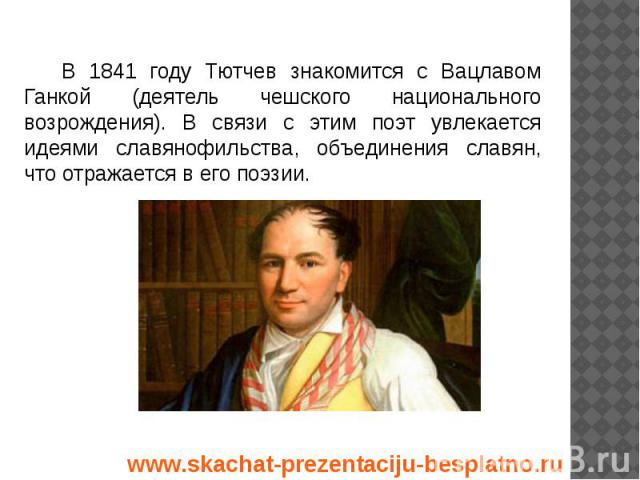В 1841 году Тютчев знакомится с Вацлавом Ганкой (деятель чешского национального возрождения). В связи с этим поэт увлекается идеями славянофильства, объединения славян, что отражается в его поэзии. В 1841 году Тютчев знакомится с Вацлавом Ганкой (де…