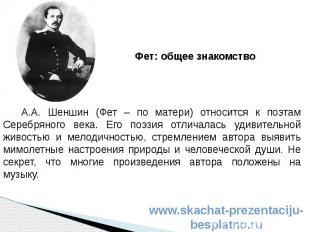А.А. Шеншин (Фет – по матери) относится к поэтам Серебряного века. Его поэзия от