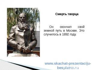 Смерть творца Смерть творца Он окончил свой земной путь в Москве. Это случилось