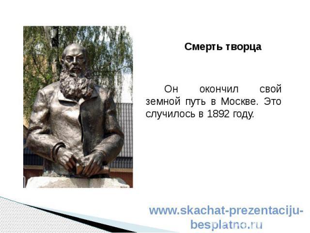 Смерть творца Смерть творца Он окончил свой земной путь в Москве. Это случилось в 1892 году.