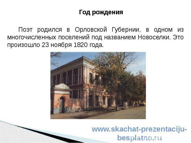 Год рождения Год рождения Поэт родился в Орловской Губернии, в одном из многочисленных поселений под названием Новоселки. Это произошло 23 ноября 1820 года.