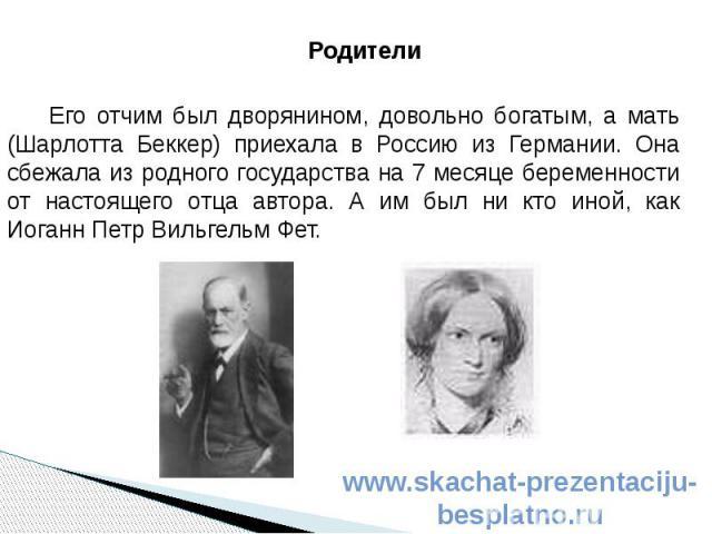 Родители Родители Его отчим был дворянином, довольно богатым, а мать (Шарлотта Беккер) приехала в Россию из Германии. Она сбежала из родного государства на 7 месяце беременности от настоящего отца автора. А им был ни кто иной, как Иоганн Петр Вильге…