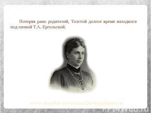 Потеряв рано родителей, Толстой долгое время находился под опекой Т.А. Ергольско