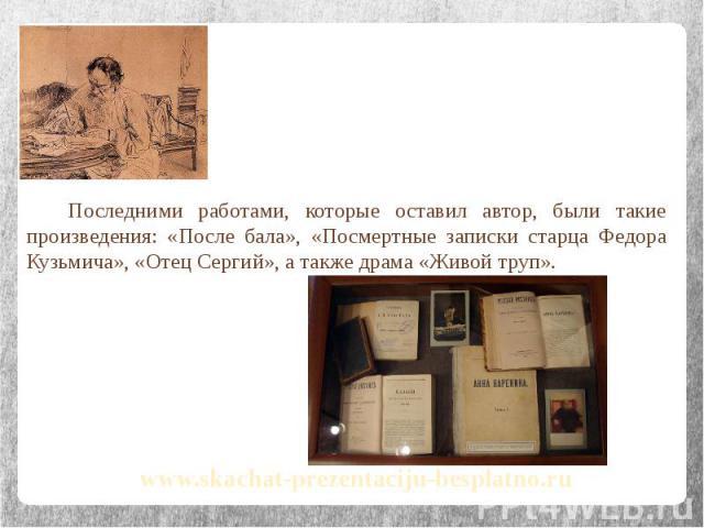 Последними работами, которые оставил автор, были такие произведения: «После бала», «Посмертные записки старца Федора Кузьмича», «Отец Сергий», а также драма «Живой труп». Последними работами, которые оставил автор, были такие произведения: «После ба…