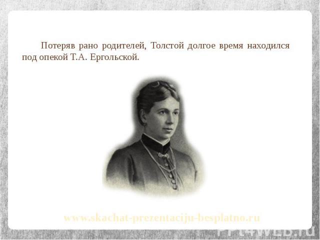 Потеряв рано родителей, Толстой долгое время находился под опекой Т.А. Ергольской. Потеряв рано родителей, Толстой долгое время находился под опекой Т.А. Ергольской.