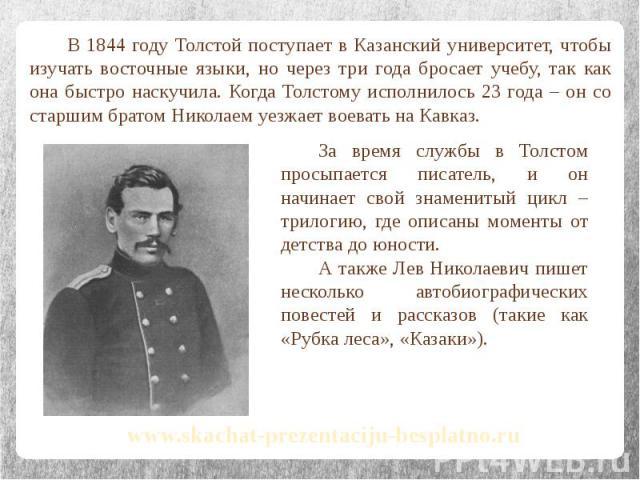 В 1844 году Толстой поступает в Казанский университет, чтобы изучать восточные языки, но через три года бросает учебу, так как она быстро наскучила. Когда Толстому исполнилось 23 года – он со старшим братом Николаем уезжает воевать на Кавказ. В 1844…