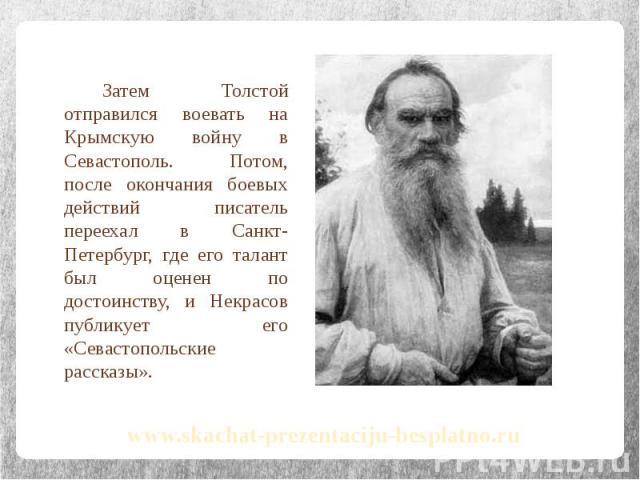 Затем Толстой отправился воевать на Крымскую войну в Севастополь. Потом, после окончания боевых действий писатель переехал в Санкт-Петербург, где его талант был оценен по достоинству, и Некрасов публикует его «Севастопольские рассказы». Затем Толсто…
