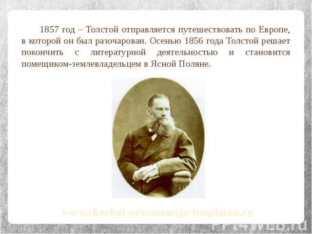 1857 год – Толстой отправляется путешествовать по Европе, в которой он был разочарован. Осенью 1856 года Толстой решает покончить с литературной деятельностью и становится помещиком-землевладельцем в Ясной Поляне. 1857 год – Толстой отправляется пут…