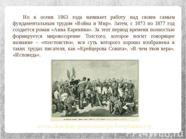 Но к осени 1863 года начинает работу над своим самым фундаментальным трудом «Война и Мир». Затем, с 1873 по 1877 год создается роман «Анна Каренина». За этот период времени полностью формируется мировоззрение Толстого, которое носит говорящее назван…