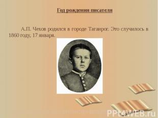 Год рождения писателя Год рождения писателя А.П. Чехов родился в городе Таганрог
