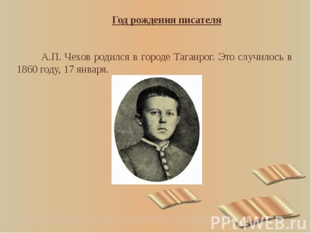 Год рождения писателя Год рождения писателя А.П. Чехов родился в городе Таганрог. Это случилось в 1860 году, 17 января.