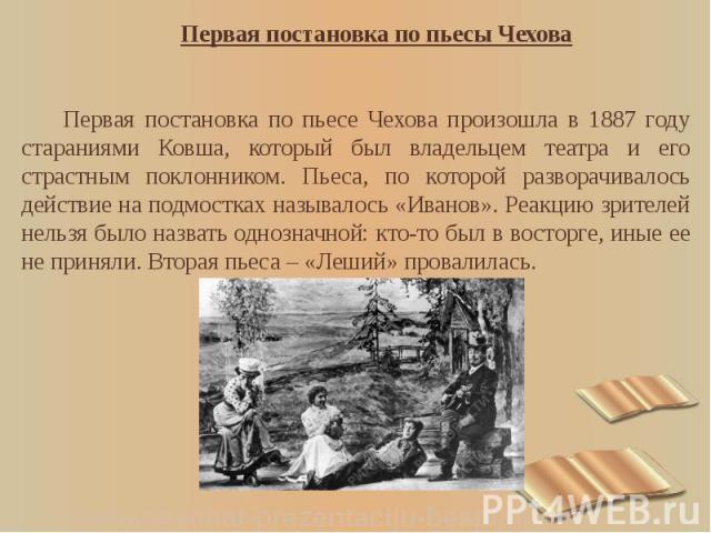 Первая постановка по пьесы Чехова Первая постановка по пьесы Чехова Первая постановка по пьесе Чехова произошла в 1887 году стараниями Ковша, который был владельцем театра и его страстным поклонником. Пьеса, по которой разворачивалось действие на по…