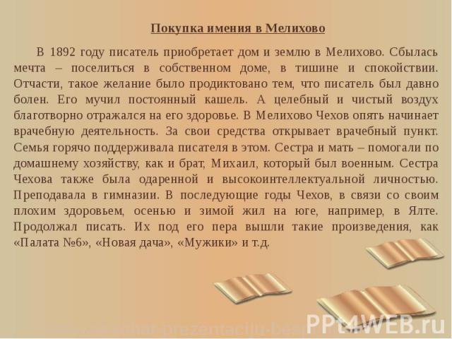 Покупка имения в Мелихово Покупка имения в Мелихово В 1892 году писатель приобретает дом и землю в Мелихово. Сбылась мечта – поселиться в собственном доме, в тишине и спокойствии. Отчасти, такое желание было продиктовано тем, что писатель был давно …