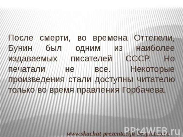 После смерти, во времена Оттепели, Бунин был одним из наиболее издаваемых писателей СССР. Но печатали не все. Некоторые произведения стали доступны читателю только во время правления Горбачева. После смерти, во времена Оттепели, Бунин был одним из н…