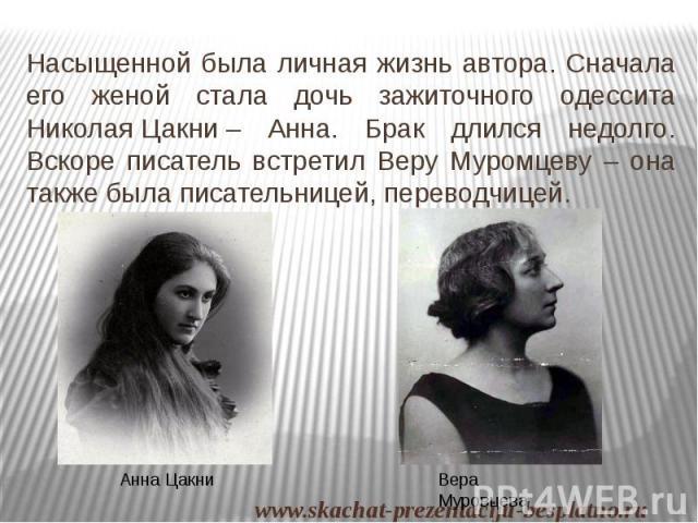 Насыщенной была личная жизнь автора. Сначала его женой стала дочь зажиточного одессита НиколаяЦакни– Анна. Брак длился недолго. Вскоре писатель встретил Веру Муромцеву – она также была писательницей, переводчицей. Насыщенной была личная …