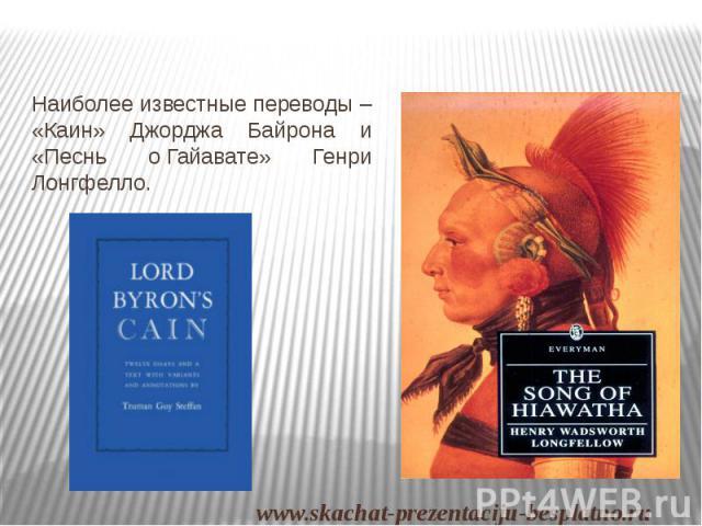Наиболее известные переводы – «Каин» Джорджа Байрона и «Песнь оГайавате» Генри Лонгфелло. Наиболее известные переводы – «Каин» Джорджа Байрона и «Песнь оГайавате» Генри Лонгфелло.