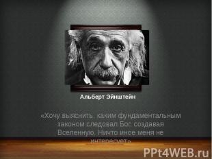 Альберт Эйнштейн «Хочу выяснить, каким фундаментальным законом следовал Бог, соз