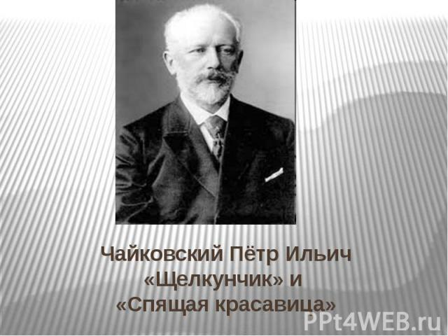Чайковский Пётр Ильич «Щелкунчик» и «Спящая красавица»