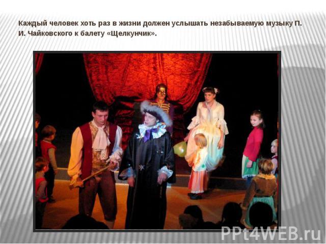 Каждый человек хоть раз в жизни должен услышать незабываемую музыку П. И. Чайковского к балету «Щелкунчик».