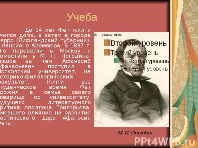 Учеба До 14 лет Фет жил и учился дома, а затем в городе Верро (Лифляндский губернии), в пансионе Кроммера. В 1837 г. его перевезли в Москву и поместили у М. П. Погодина; вскоре за тем Афанасий Афанасьевич поступил в Московский университет, на истори…