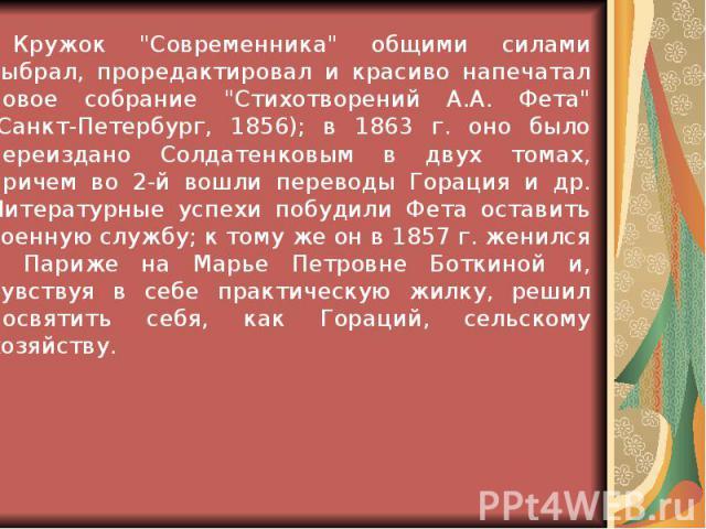 """Кружок """"Современника"""" общими силами выбрал, проредактировал и красиво напечатал новое собрание """"Стихотворений А.А. Фета"""" (Санкт-Петербург, 1856); в 1863 г. оно было переиздано Солдатенковым в двух томах, причем во 2-й вошли перев…"""