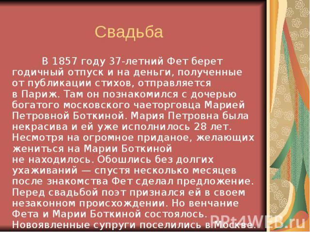 Свадьба В1857 году 37-летний Фет берет годичный отпуск ина деньги, полученные отпубликации стихов, отправляется вПариж. Там онпознакомился сдочерью богатого московского чаеторговца Марией Петровной Боткиной. Мария…