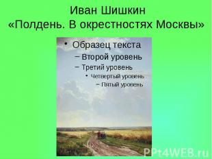 Иван Шишкин «Полдень. В окрестностях Москвы»