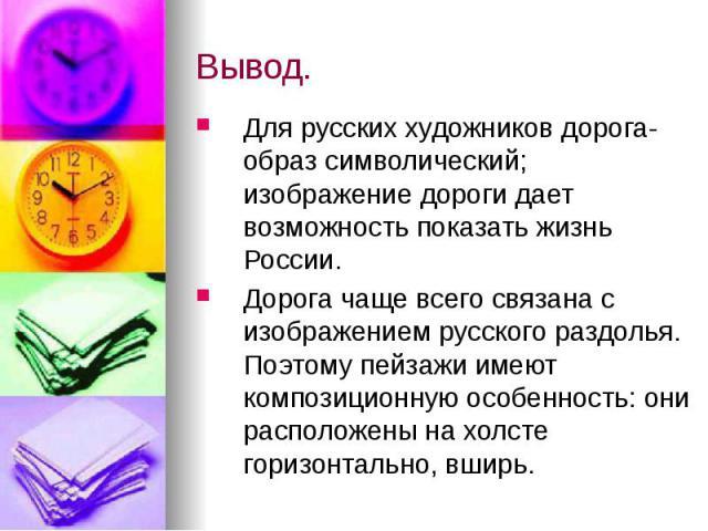 Вывод. Для русских художников дорога- образ символический; изображение дороги дает возможность показать жизнь России. Дорога чаще всего связана с изображением русского раздолья. Поэтому пейзажи имеют композиционную особенность: они расположены на хо…
