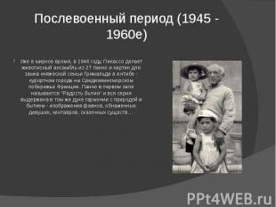 Послевоенный период (1945 - 1960e) Уже в мирное время, в 1946 году, Пикассо дела