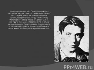 Коллекция ранних работ Пикассо находится в Барселоне, в музее Пикассо. Самые изв