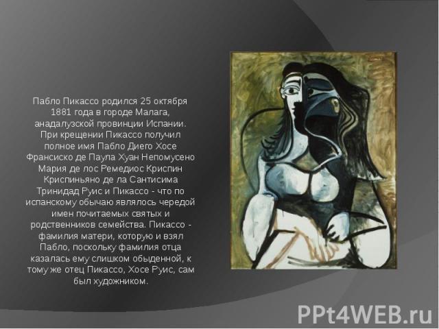 Пабло Пикассо родился 25 октября 1881 года в городе Малага, анадалузской провинции Испании. При крещении Пикассо получил полное имя Пабло Диего Хосе Франсиско де Паула Хуан Непомусено Мария де лос Ремедиос Криспин Криспиньяно де ла Сантисима Тринида…