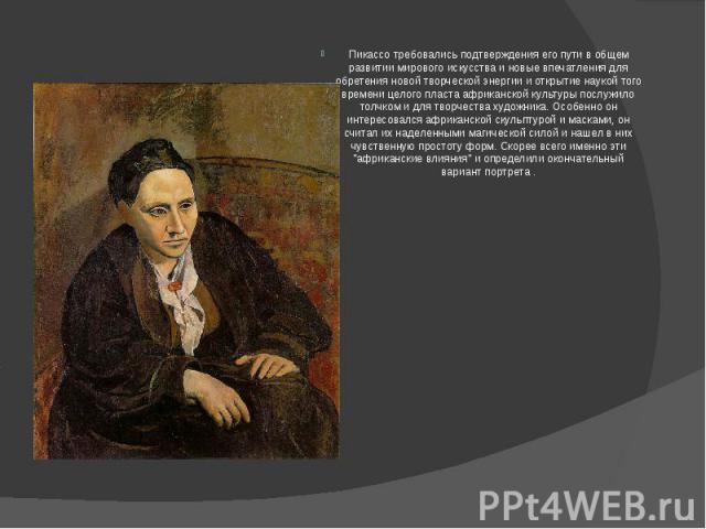 Пикассо требовались подтверждения его пути в общем развитии мирового искусства и новые впечатления для обретения новой творческой энергии и открытие наукой того времени целого пласта африканской культуры послужило толчком и для творчества художника.…