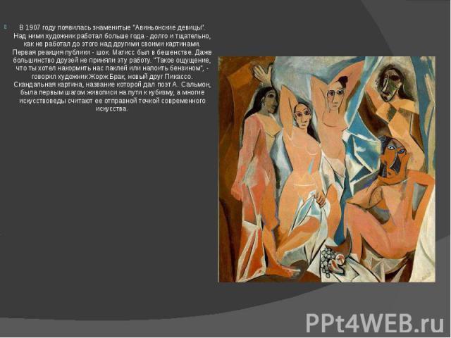 """В 1907 году появилась знаменитые """"Авиньонские девицы"""". Над ними художник работал больше года - долго и тщательно, как не работал до этого над другими своими картинами. Первая реакция публики - шок. Матисс был в бешенстве. Даже большинство …"""