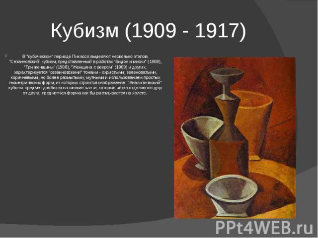 """Кубизм (1909 - 1917) В """"кубическом"""" периоде Пикассо выделяют несколько этапов. """"Сезанновский"""" кубизм, представленный в работах """"Бидон и миски"""" (1908), """"Три женщины"""" (1908), """"Женщина с веером"""" (1909) …"""