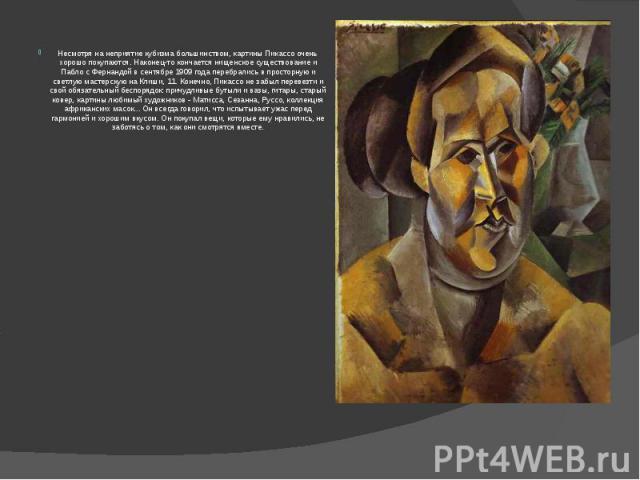 Несмотря на неприятие кубизма большинством, картины Пикассо очень хорошо покупаются. Наконец-то кончается нищенское существование и Пабло с Фернандой в сентябре 1909 года перебрались в просторную и светлую мастерскую на Клиши, 11. Конечно, Пикассо н…