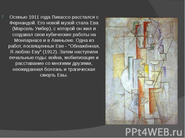 """Осенью 1911 года Пикассо расстался с Фернандой. Его новой музой стала Ева (Марсель Умбер), с которой он жил и создавал свои кубические работы на Монпарнасе и в Авиньоне. Одна из работ, посвященных Еве - """"Обнажённая, Я люблю Еву"""" (1912). За…"""