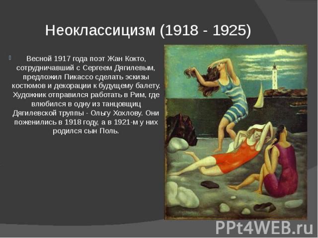 Неоклассицизм (1918 - 1925) Весной 1917 года поэт Жан Кокто, сотрудничавший с Сергеем Дягилевым, предложил Пикассо сделать эскизы костюмов и декорации к будущему балету. Художник отправился работать в Рим, где влюбился в одну из танцовщиц Дягилевско…